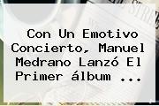 Con Un Emotivo Concierto, <b>Manuel Medrano</b> Lanzó El Primer álbum <b>...</b>