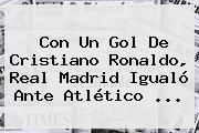 Con Un Gol De Cristiano Ronaldo, <b>Real Madrid</b> Igualó Ante Atlético ...
