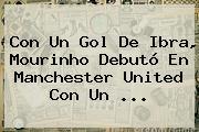 Con Un Gol De Ibra, Mourinho Debutó En <b>Manchester United</b> Con Un ...