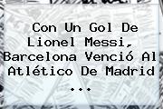 Con Un Gol De Lionel Messi, <b>Barcelona</b> Venció Al Atlético De Madrid ...
