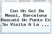 Con Un Gol De Messi, <b>Barcelona</b> Rescató Un Punto En Su Visita A La ...