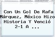 Con Un Gol De Rafa Márquez, <b>México</b> Hizo Historia Y Venció 2-1 A ...