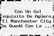 Con Un Gol Exquisito De Agüero, El <b>Manchester City</b> Se Quedó Con La ...