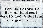 Con Un Golazo De Borja, <b>Nacional</b> Venció 1-0 A Bolívar Y Sigue En ...