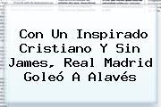 Con Un Inspirado Cristiano Y Sin James, <b>Real Madrid</b> Goleó A Alavés