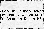 Con Un <b>LeBron James</b> Supremo, Cleveland Es Campeón De La NBA