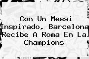 Con Un Messi Inspirado, <b>Barcelona</b> Recibe A Roma En La Champions