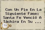 Con Un Pie En La Siguiente Fase: <b>Santa Fe</b> Venció A Táchira En Su ...