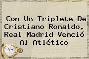 Con Un Triplete De Cristiano Ronaldo, <b>Real Madrid</b> Venció Al Atlético
