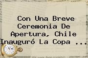 Con Una Breve Ceremonia De Apertura, Chile Inauguró La <b>Copa</b> <b>...</b>