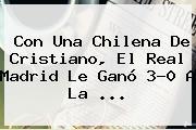 Con Una Chilena De Cristiano, El <b>Real Madrid</b> Le Ganó 3-0 A La ...