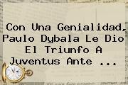Con Una Genialidad, Paulo Dybala Le Dio El Triunfo A <b>Juventus</b> Ante ...