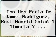 Con Una Perla De <b>James</b> Rodríguez, Real Madrid Goleó A Almería Y <b>...</b>