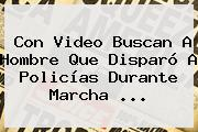 Con Video Buscan A Hombre Que Disparó A Policías Durante Marcha <b>...</b>