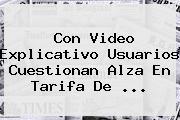 Con Video Explicativo Usuarios Cuestionan Alza En Tarifa De <b>...</b>