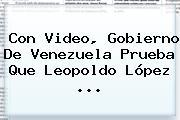 Con Video, Gobierno De Venezuela Prueba Que <b>Leopoldo López</b> ...