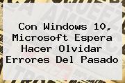 Con <b>Windows 10</b>, Microsoft Espera Hacer Olvidar Errores Del Pasado