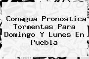 Conagua Pronostica Tormentas Para Domingo Y Lunes En <b>Puebla</b>