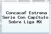 Concacaf Estrena Serie Con Capítulo Sobre <b>Liga MX</b>
