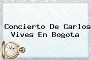 <b>Concierto</b> De <b>Carlos Vives</b> En Bogota