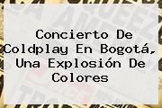 Concierto De <b>Coldplay</b> En Bogotá, Una Explosión De Colores