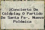 ¿Concierto De Coldplay O Partido De <b>Santa Fe</b>?, Nueva Polémica