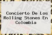 Concierto De Los <b>Rolling Stones</b> En Colombia