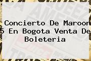 Concierto De <b>Maroon 5</b> En Bogota Venta De Boleteria