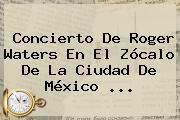 Concierto De <b>Roger Waters</b> En El <b>Zócalo</b> De La Ciudad De México ...