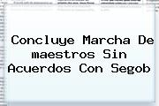 Concluye Marcha De <b>maestros</b> Sin Acuerdos Con Segob
