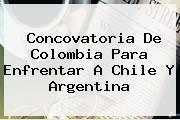 Concovatoria De <b>Colombia</b> Para Enfrentar A Chile Y Argentina