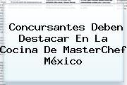 Concursantes Deben Destacar En La Cocina De <b>MasterChef México</b>