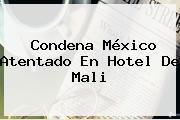 Condena México Atentado En Hotel De <b>Mali</b>
