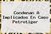 <u>Condenan A Implicados En Caso Petrotiger</u>