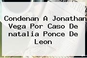 Condenan A Jonathan Vega Por Caso De <b>natalia Ponce</b> De Leon