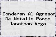 Condenan Al Agresor De <b>Natalia Ponce</b> Jonathan Vega