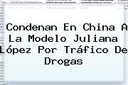 Condenan En China A La Modelo <b>Juliana López</b> Por Tráfico De Drogas