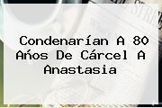Condenarían A 80 Años De Cárcel A <b>Anastasia</b>