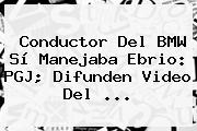 Conductor Del <b>BMW</b> Sí Manejaba Ebrio: PGJ; Difunden Video Del ...