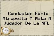 Conductor Ebrio Atropella Y Mata A Jugador De La <b>NFL</b>