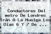 Conductores Del <b>metro</b> De Londres Irán A La Huelga Los Días 6 Y 7 De ...