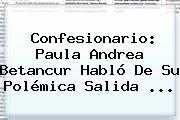 Confesionario: <b>Paula Andrea Betancur</b> Habló De Su Polémica Salida <b>...</b>