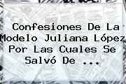 Confesiones De La Modelo <b>Juliana López</b> Por Las Cuales Se Salvó De ...