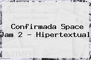 Confirmada <b>Space Jam 2</b> - Hipertextual