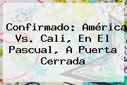 Confirmado: <b>América Vs</b>. <b>Cali</b>, En El Pascual, A Puerta Cerrada