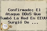 Confirmado: El Ataque <b>DDoS</b> Que Tumbó La Red En EEUU Surgió De ...