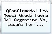 ¡Confirmado! Leo Messi Quedó Fuera Del <b>Argentina Vs</b>. <b>España</b> Por ...