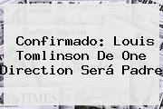 Confirmado: <b>Louis Tomlinson</b> De One Direction Será Padre