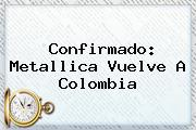 Confirmado: <b>Metallica</b> Vuelve A Colombia