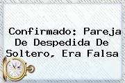 Confirmado: Pareja De <b>Despedida De Soltero</b>, Era Falsa